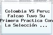 <b>Colombia VS Peru</b>: Falcao Tuvo Su Primera Practica Con La Selección <b>...</b>