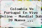 <b>Colombia Vs Portugal</b> En Vivo Online ? Mundial Sub 20 Nueva <b>...</b>