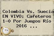 <b>Colombia Vs</b>. <b>Suecia</b> EN VIVO: Cafeteros 1-0 Por Juegos Río 2016 ...