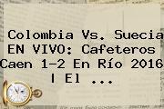 <b>Colombia Vs</b>. <b>Suecia</b> EN VIVO: Cafeteros Caen 1-2 En Río 2016 | El ...