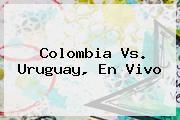 <b>Colombia Vs</b>. <b>Uruguay, En Vivo</b>