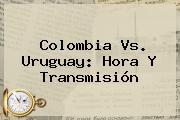 <b>Colombia Vs</b>. <b>Uruguay</b>: <b>Hora</b> Y Transmisión