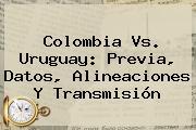 <b>Colombia Vs. Uruguay</b>: Previa, Datos, Alineaciones Y Transmisión