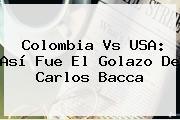 Colombia Vs USA: Así Fue El Golazo De <b>Carlos Bacca</b>
