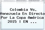 <b>Colombia Vs. Venezuela</b> En Directo Por La Copa América 2015 | EN <b>...</b>