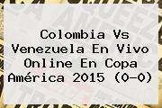 <b>Colombia Vs Venezuela</b> En Vivo Online En Copa América 2015 (0-0)
