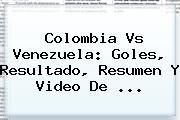 <b>Colombia Vs Venezuela</b>: Goles, Resultado, Resumen Y Video De ...