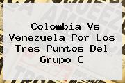 <b>Colombia Vs Venezuela</b> Por Los Tres Puntos Del Grupo C