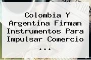 Colombia Y <b>Argentina</b> Firman Instrumentos Para Impulsar Comercio <b>...</b>