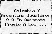 <b>Colombia</b> Y <b>Argentina</b> Igualaron 0-0 En Amistoso Previo A Los ...