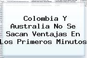 <b>Colombia</b> Y <b>Australia</b> No Se Sacan Ventajas En Los Primeros Minutos