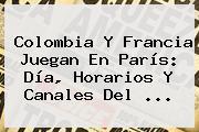 <b>Colombia</b> Y <b>Francia</b> Juegan En París: Día, Horarios Y Canales Del ...