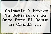 Colombia Y México Ya Definieron Su Once Para El Debut En Canadá <b>...</b>