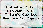 <b>Colombia</b> Y <b>Perú</b> Piensan En El Triunfo Que Les Asegure Su Cupo A <b>...</b>
