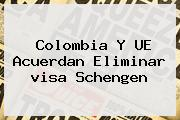 Colombia Y UE Acuerdan Eliminar <b>visa Schengen</b>