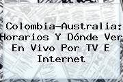 <b>Colombia</b>-<b>Australia</b>: Horarios Y Dónde Ver En Vivo Por TV E Internet