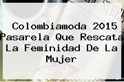 <b>Colombiamoda 2015</b> Pasarela Que Rescata La Feminidad De La Mujer