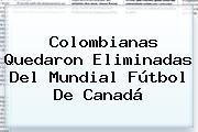 Colombianas Quedaron Eliminadas Del Mundial Fútbol De Canadá