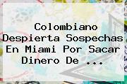 Colombiano Despierta Sospechas En Miami Por Sacar Dinero De ...
