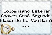 Colombiano <b>Esteban Chaves</b> Ganó Segunda Etapa De La Vuelta A <b>...</b>