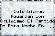 Colombianos Aguardan Con Optimismo El Partido De Esta Noche En ...
