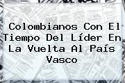 Colombianos Con El Tiempo Del Líder En La <b>Vuelta Al País Vasco</b>
