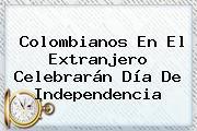 Colombianos En El Extranjero Celebrarán <b>Día</b> De <b>Independencia</b>