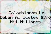 Colombianos Le Deben Al <b>Icetex</b> $370 Mil Millones