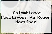 Colombianos Positivos; Va <b>Roger Martínez</b>