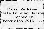Colón Vs River Plate En <b>vivo</b> Online ? Torneo De Transición 2016 <b>...</b>