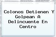 <i>Colonos Detienen Y Golpean A Delincuente En Centro</i>