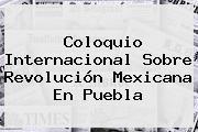 Coloquio Internacional Sobre <b>Revolución Mexicana</b> En Puebla