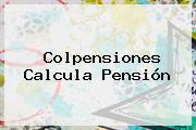 <b>Colpensiones</b> Calcula Pensión