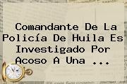 Comandante De La Policía De Huila Es Investigado Por Acoso A Una ...