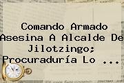Comando Armado Asesina A Alcalde De <b>Jilotzingo</b>; Procuraduría Lo <b>...</b>