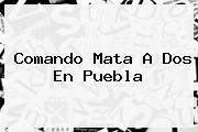 Comando Mata A Dos En <b>Puebla</b>