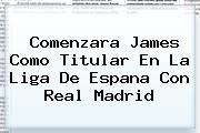 Comenzara James Como Titular En La Liga De Espana Con <b>Real Madrid</b>