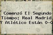 Comenzó El Segundo Tiempo: <b>Real Madrid</b> Y <b>Atlético</b> Están 0-0