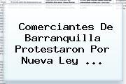 Comerciantes De Barranquilla Protestaron Por Nueva <b>Ley</b> <b>...</b>