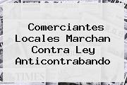 Comerciantes Locales Marchan Contra <b>Ley Anticontrabando</b>