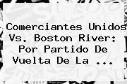 Comerciantes Unidos Vs. Boston River: Por Partido De Vuelta De La ...
