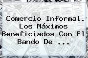 Comercio Informal, Los Máximos Beneficiados Con El Bando De <b>...</b>