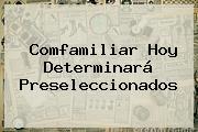 <b>Comfamiliar</b> Hoy Determinará Preseleccionados