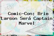 Comic-Con: <b>Brie Larson</b> Será Captain Marvel
