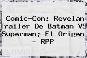 Comic-Con: Revelan Trailer De <b>Batman VS Superman</b>: El Origen - RPP