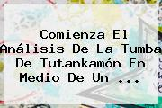 Comienza El Análisis De La Tumba De <b>Tutankamón</b> En Medio De Un <b>...</b>