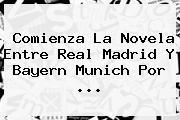 Comienza La Novela Entre <b>Real Madrid</b> Y Bayern Munich Por ...