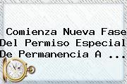 Comienza Nueva Fase Del Permiso Especial De Permanencia A ...