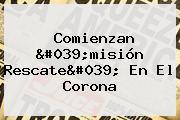 Comienzan 'misión Rescate' En El Corona