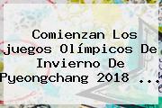 Comienzan Los <b>juegos Olímpicos De Invierno</b> De Pyeongchang <b>2018</b> ...